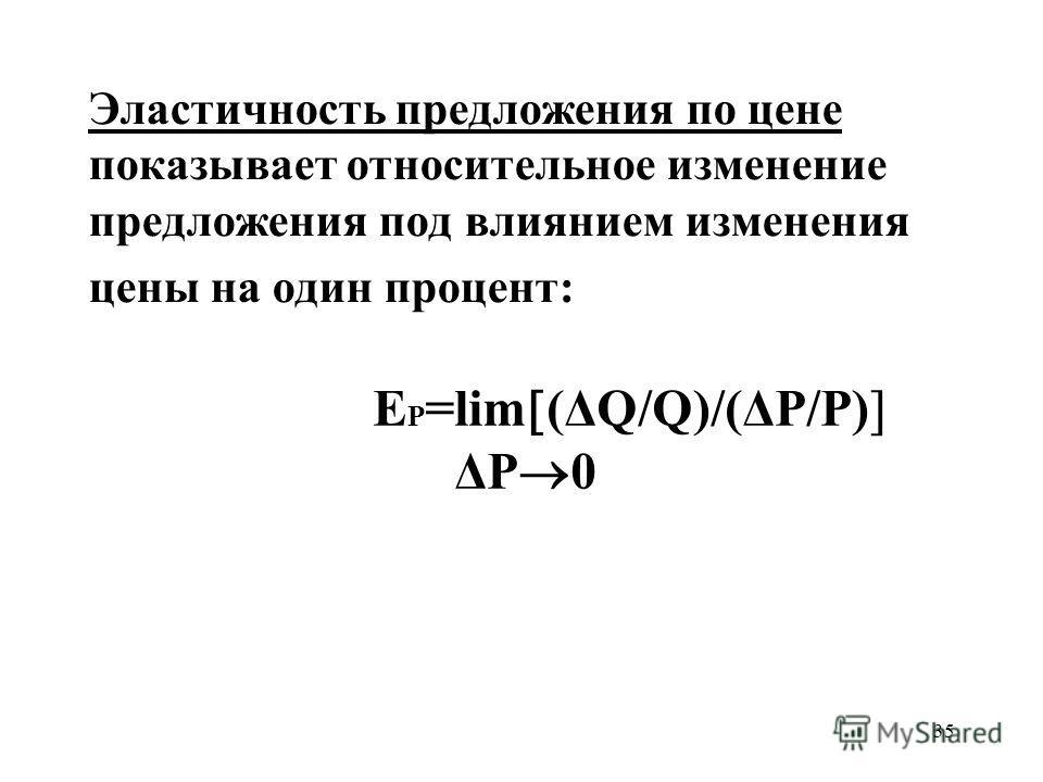35 Эластичность предложения по цене показывает относительное изменение предложения под влиянием изменения цены на один процент: Е P =lim (ΔQ/Q)/(ΔP/P) ΔP 0