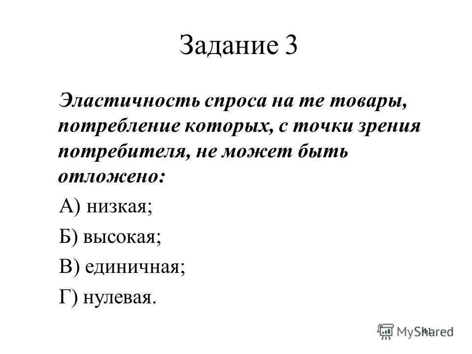41 Задание 3 Эластичность спроса на те товары, потребление которых, с точки зрения потребителя, не может быть отложено: А) низкая; Б) высокая; В) единичная; Г) нулевая.