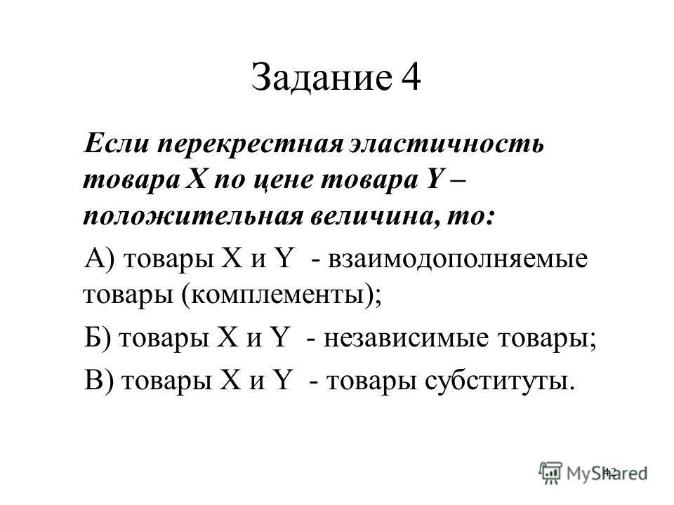 42 Задание 4 Если перекрестная эластичность товара Х по цене товара Y – положительная величина, то: А) товары X и Y - взаимодополняемые товары (комплементы); Б) товары X и Y - независимые товары; В) товары X и Y - товары субституты.