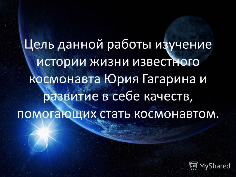 Цель данной работы изучение истории жизни известного космонавта Юрия Гагарина и развитие в себе качеств, помогающих стать космонавтом.