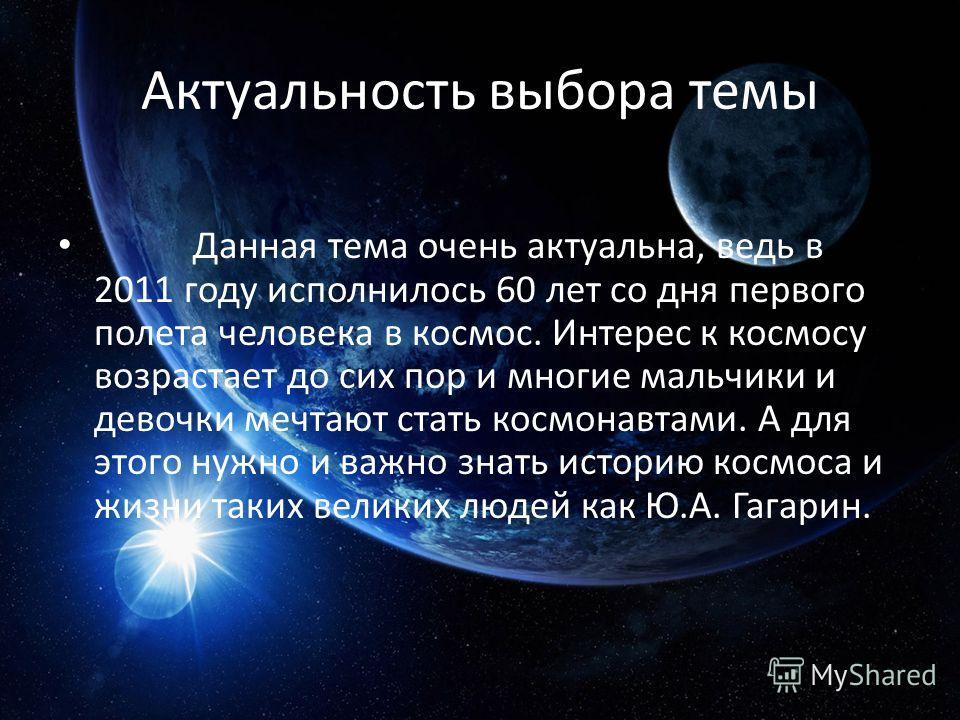 Актуальность выбора темы Данная тема очень актуальна, ведь в 2011 году исполнилось 60 лет со дня первого полета человека в космос. Интерес к космосу возрастает до сих пор и многие мальчики и девочки мечтают стать космонавтами. А для этого нужно и важ
