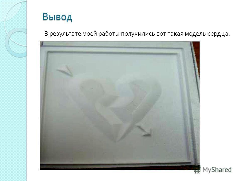 Вывод Вывод В результате моей работы получились вот такая модель сердца.
