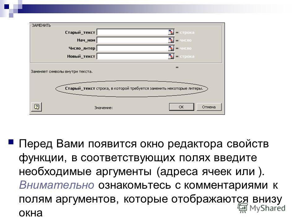 Перед Вами появится окно редактора свойств функции, в соответствующих полях введите необходимые аргументы (адреса ячеек или ). Внимательно ознакомьтесь с комментариями к полям аргументов, которые отображаются внизу окна