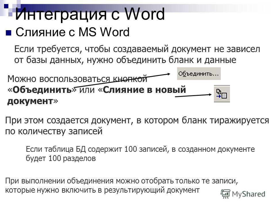 Интеграция с Word Слияние с MS Word Если требуется, чтобы создаваемый документ не зависел от базы данных, нужно объединить бланк и данные Можно воспользоваться кнопкой «Объединить» или «Слияние в новый документ» При этом создается документ, в котором
