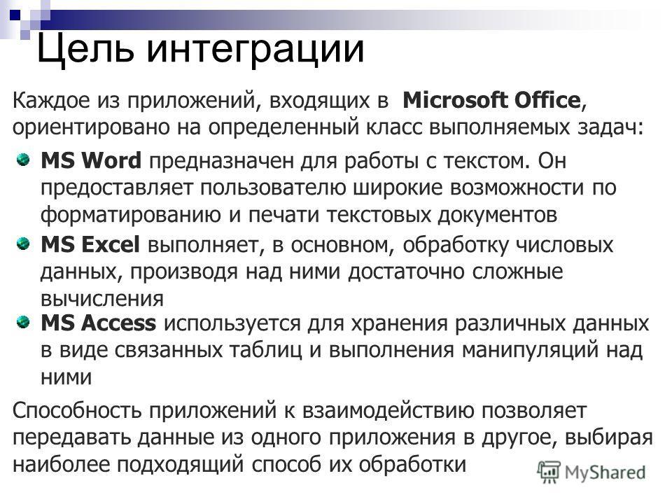 Цель интеграции Каждое из приложений, входящих в Microsoft Office, ориентировано на определенный класс выполняемых задач: MS Word предназначен для работы с текстом. Он предоставляет пользователю широкие возможности по форматированию и печати текстовы