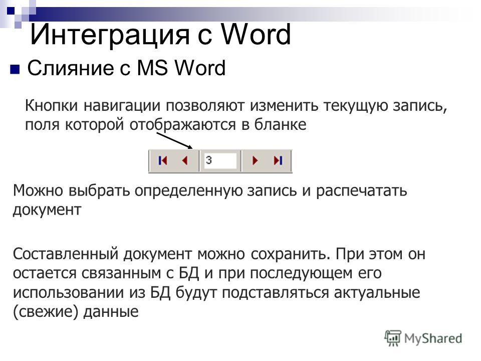 Интеграция с Word Слияние с MS Word Кнопки навигации позволяют изменить текущую запись, поля которой отображаются в бланке Можно выбрать определенную запись и распечатать документ Составленный документ можно сохранить. При этом он остается связанным