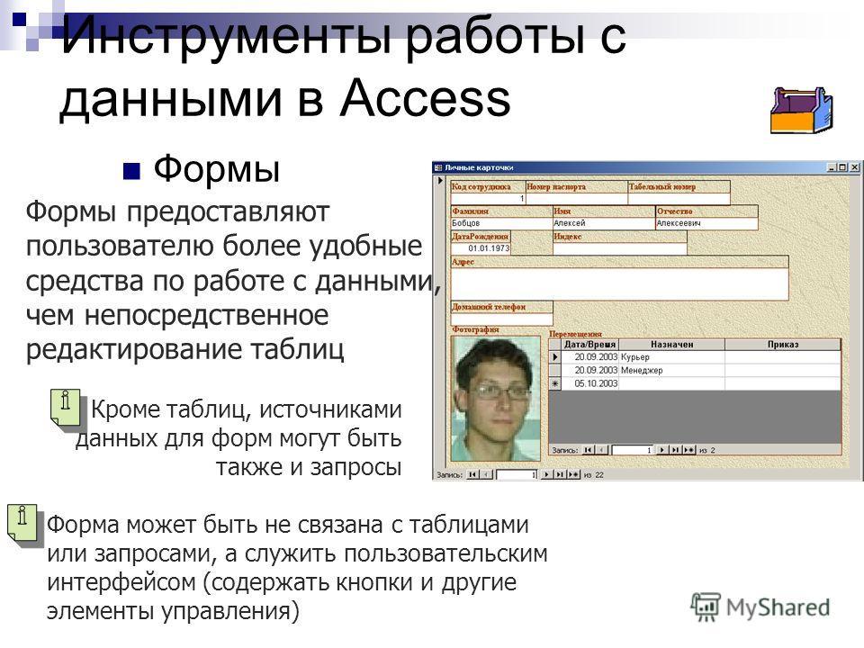 Инструменты работы с данными в Access Формы Формы предоставляют пользователю более удобные средства по работе с данными, чем непосредственное редактирование таблиц Кроме таблиц, источниками данных для форм могут быть также и запросы Форма может быть