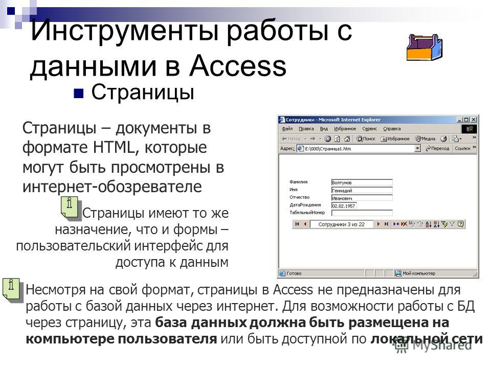 Инструменты работы с данными в Access Страницы Страницы – документы в формате HTML, которые могут быть просмотрены в интернет-обозревателе Страницы имеют то же назначение, что и формы – пользовательский интерфейс для доступа к данным Несмотря на свой