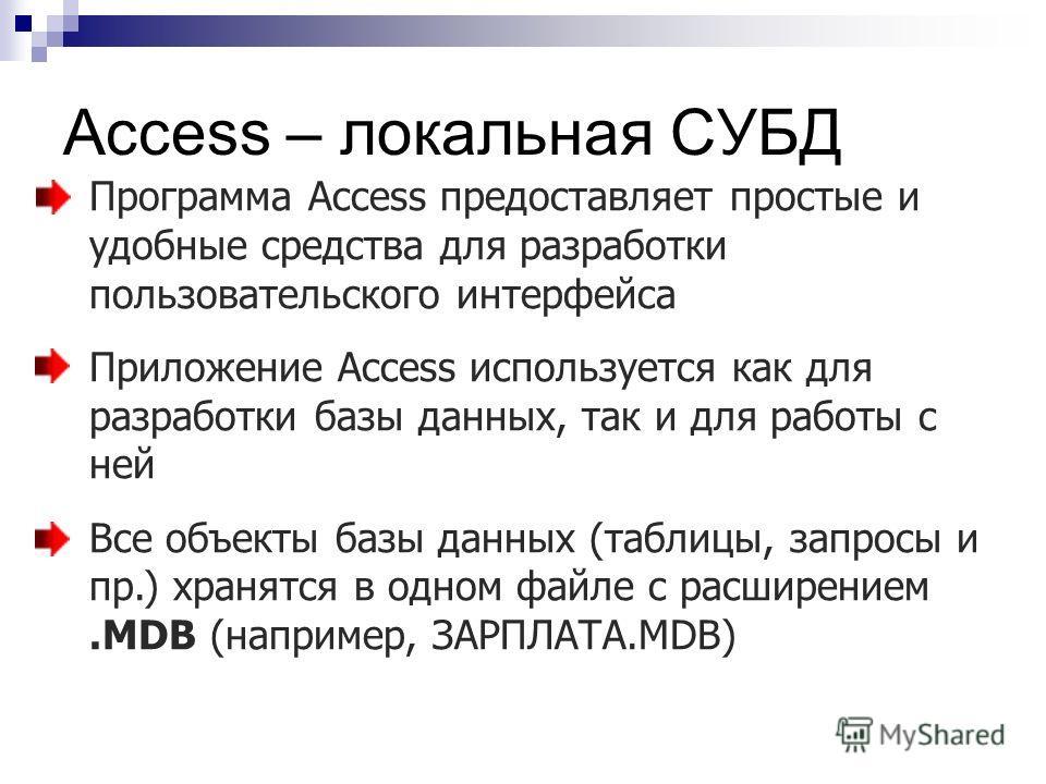 Access – локальная СУБД Программа Access предоставляет простые и удобные средства для разработки пользовательского интерфейса Приложение Access используется как для разработки базы данных, так и для работы с ней Все объекты базы данных (таблицы, запр