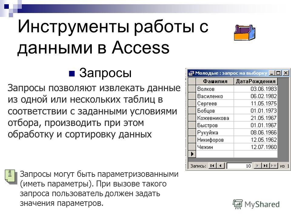 Инструменты работы с данными в Access Запросы Запросы позволяют извлекать данные из одной или нескольких таблиц в соответствии с заданными условиями отбора, производить при этом обработку и сортировку данных Запросы могут быть параметризованными (име