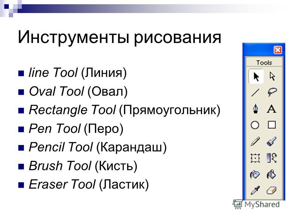 Инструменты рисования line Tool (Линия) Oval Tool (Овал) Rectangle Tool (Прямоугольник) Pen Tool (Перо) Pencil Tool (Карандаш) Brush Tool (Кисть) Eraser Tool (Ластик)