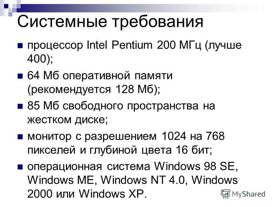Системные требования процессор Intel Pentium 200 МГц (лучше 400); 64 Мб оперативной памяти (рекомендуется 128 Мб); 85 Мб свободного пространства на жестком диске; монитор с разрешением 1024 на 768 пикселей и глубиной цвета 16 бит; операционная систем