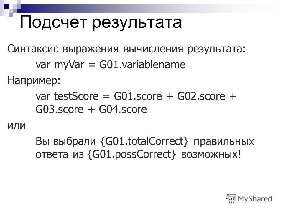 Подсчет результата Синтаксис выражения вычисления результата: var myVar = G01.variablename Например: var testScore = G01.score + G02.score + G03.score + G04.score или Вы выбрали {G01.totalCorrect} правильных ответа из {G01.possCorrect} возможных!