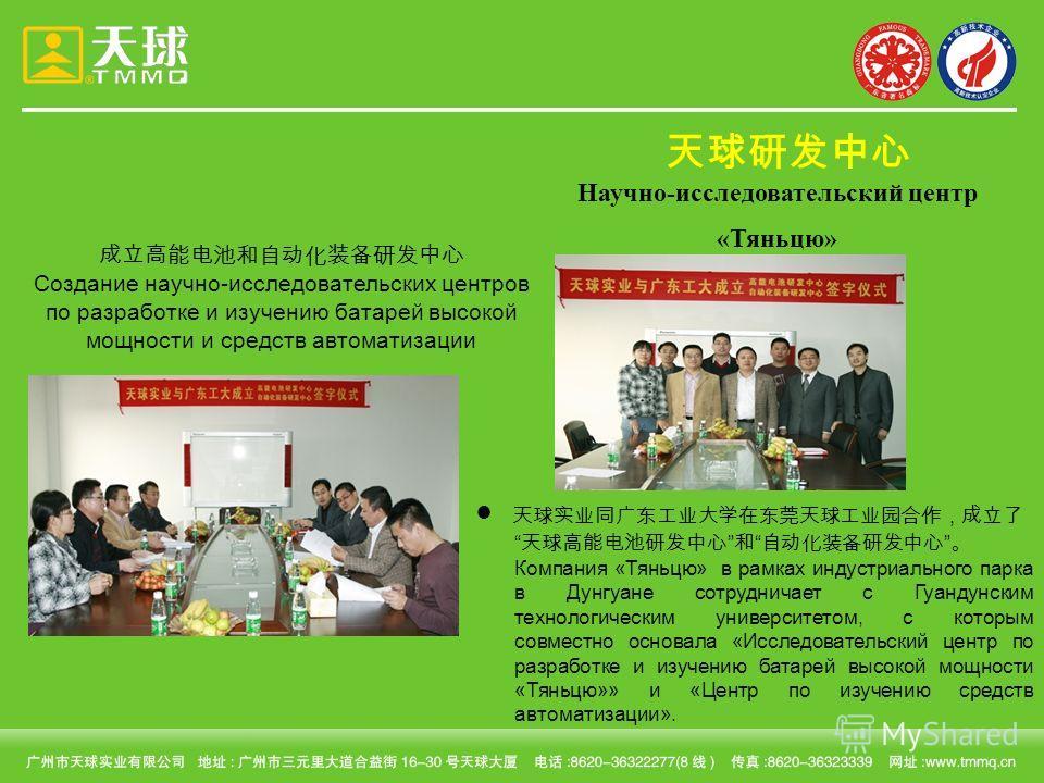Создание научно-исследовательских центров по разработке и изучению батарей высокой мощности и средств автоматизации Компания «Тяньцю» в рамках индустриального парка в Дунгуане сотрудничает с Гуандунским технологическим университетом, с которым совмес