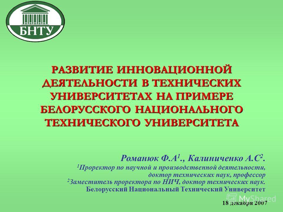 РАЗВИТИЕ ИННОВАЦИОННОЙ ДЕЯТЕЛЬНОСТИ В ТЕХНИЧЕСКИХ УНИВЕРСИТЕТАХ НА ПРИМЕРЕ БЕЛОРУССКОГО НАЦИОНАЛЬНОГО ТЕХНИЧЕСКОГО УНИВЕРСИТЕТА Романюк Ф.А 1., Калиниченко А.С 2. 1 Проректор по научной и производственной деятельности, доктор технических наук, профес