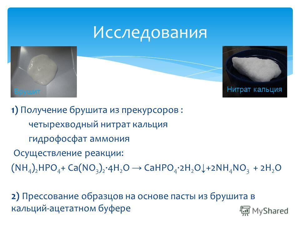 1) Получение брушита из прекурсоров : четырехводный нитрат кальция гидрофосфат аммония Осуществление реакции: (NH 4 ) 2 HPO 4 + Са(NO 3 ) 2 ·4H 2 O CaHPO 4 2H 2 O +2NH 4 NO 3 + 2H 2 O 2) Прессование образцов на основе пасты из брушита в кальций-ацета
