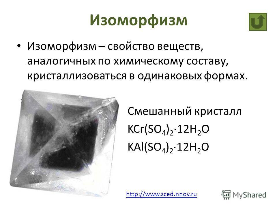 Изоморфизм Изоморфизм – свойство веществ, аналогичных по химическому составу, кристаллизоваться в одинаковых формах. Смешанный кристалл KCr(SO 4 ) 2 12H 2 O KAl(SO 4 ) 2 12H 2 O http://www.sced.nnov.ru