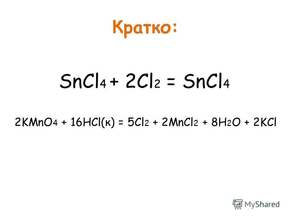 Кратко: SnCl 4 + 2Cl 2 = SnCl 4 2KMnO 4 + 16HCl(к) = 5Cl 2 + 2MnCl 2 + 8H 2 O + 2KCl