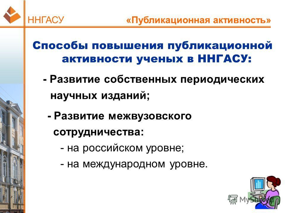 ННГАСУ «Публикационная активность» Способы повышения публикационной активности ученых в ННГАСУ: - Развитие собственных периодических научных изданий; - Развитие межвузовского сотрудничества: - на российском уровне; - на международном уровне.