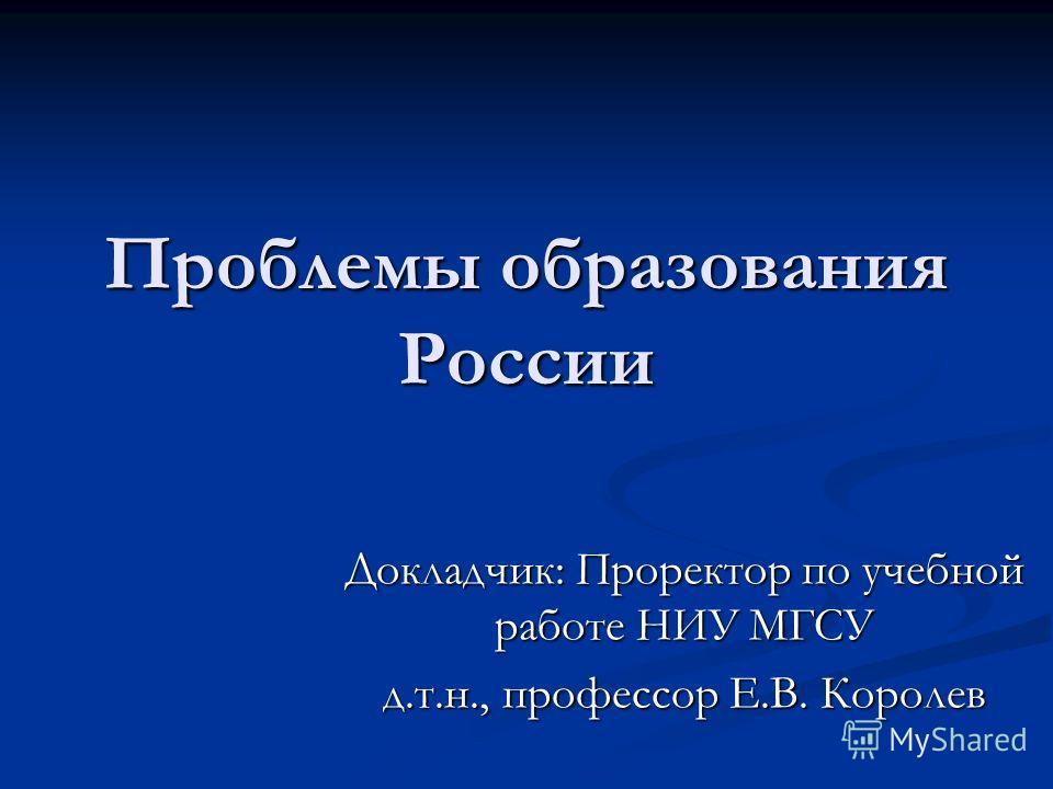 Проблемы образования России Докладчик: Проректор по учебной работе НИУ МГСУ д.т.н., профессор Е.В. Королев