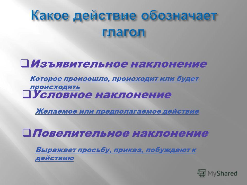 Изъявительное наклонение Которое произошло, происходит или будет происходить Условное наклонение Желаемое или предполагаемое действие Повелительное наклонение Выражает просьбу, приказ, побуждают к действию