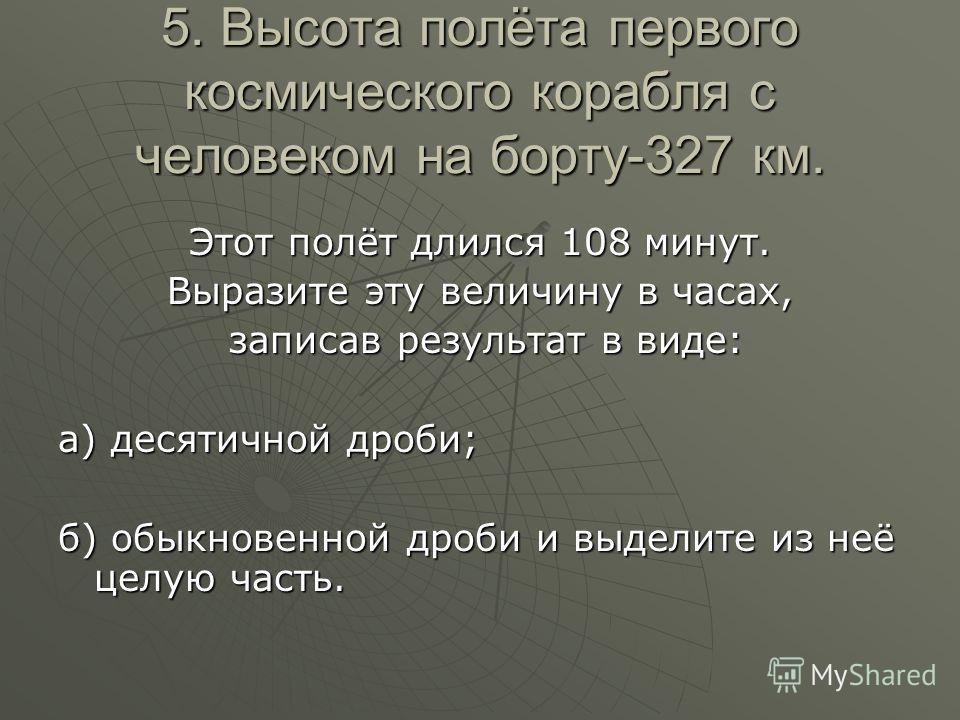 5. Высота полёта первого космического корабля с человеком на борту-327 км. Этот полёт длился 108 минут. Выразите эту величину в часах, записав результат в виде: записав результат в виде: а) десятичной дроби; б) обыкновенной дроби и выделите из неё це