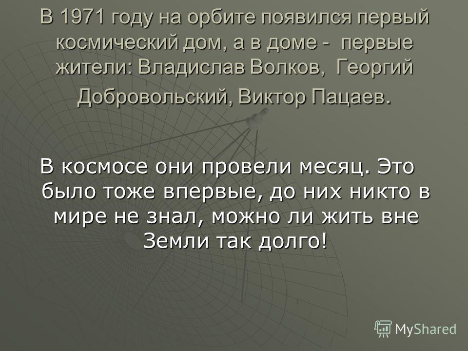 В 1971 году на орбите появился первый космический дом, а в доме - первые жители: Владислав Волков, Георгий Добровольский, Виктор Пацаев. В космосе они провели месяц. Это было тоже впервые, до них никто в мире не знал, можно ли жить вне Земли так долг