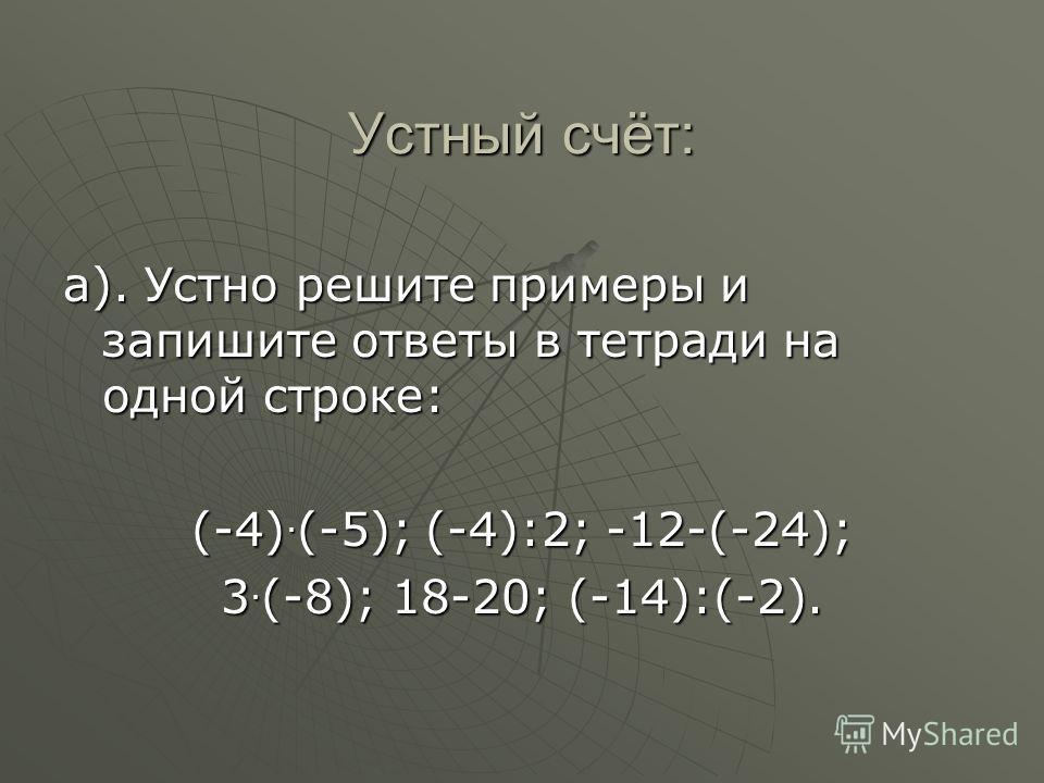 Устный счёт: а). Устно решите примеры и запишите ответы в тетради на одной строке: (-4).(-5); (-4):2; -12-(-24); 3.(-8); 18-20; (-14):(-2).