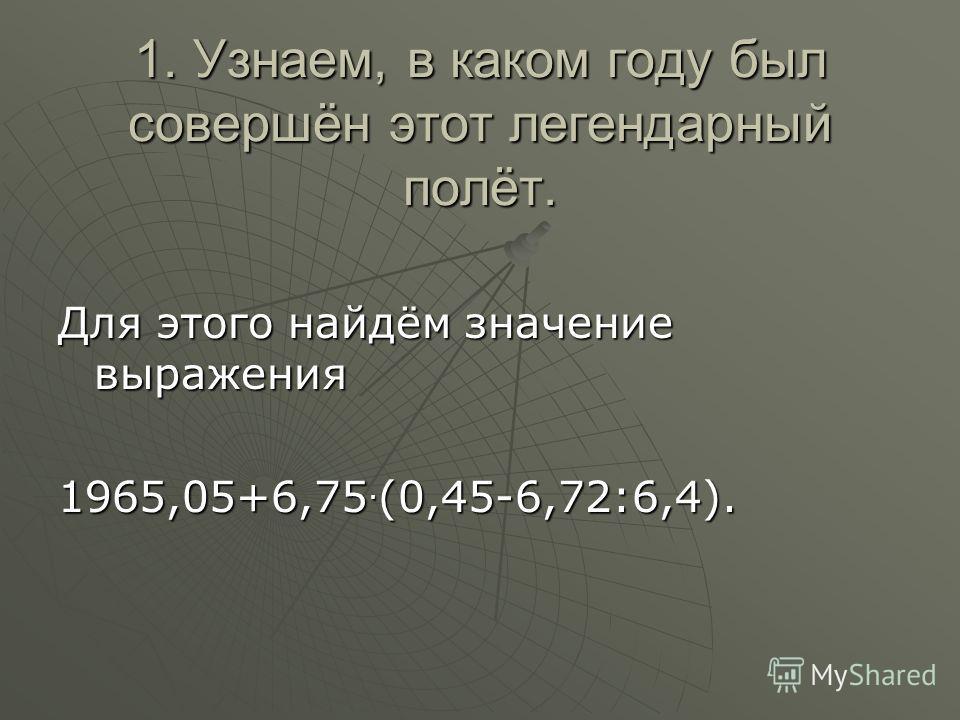 1. Узнаем, в каком году был совершён этот легендарный полёт. Для этого найдём значение выражения 1965,05+6,75. (0,45-6,72:6,4).
