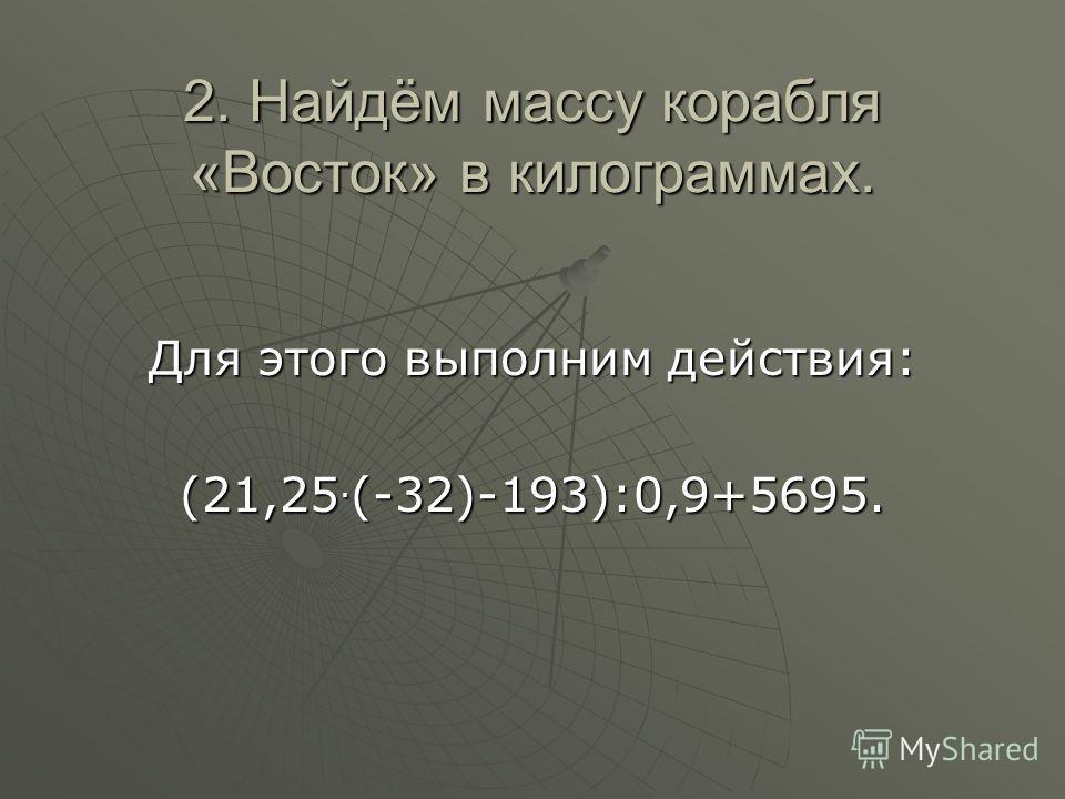 2. Найдём массу корабля «Восток» в килограммах. Для этого выполним действия: (21,25. (-32)-193):0,9+5695.