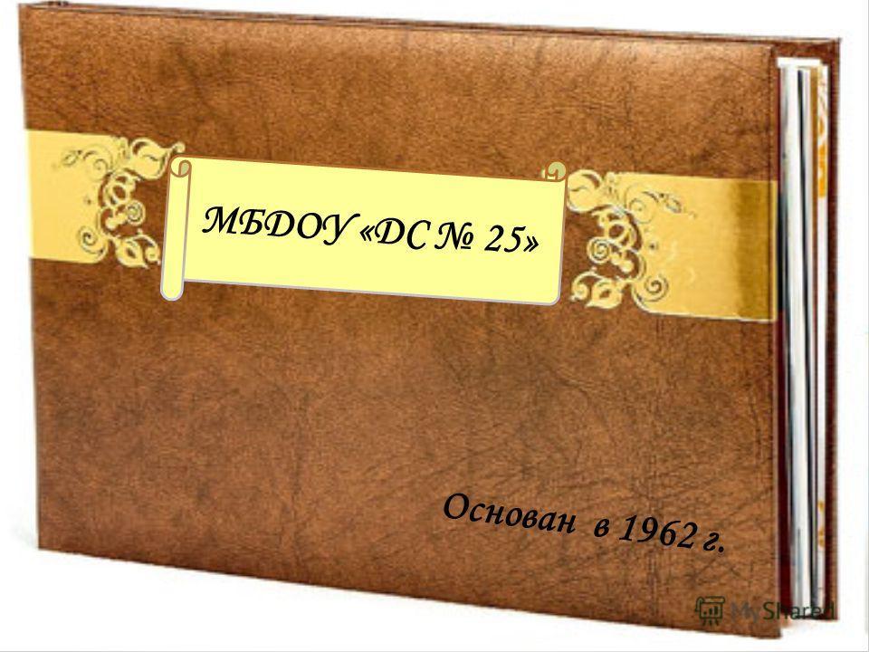 МБДОУ «ДС 25» Основан в 1962 г.