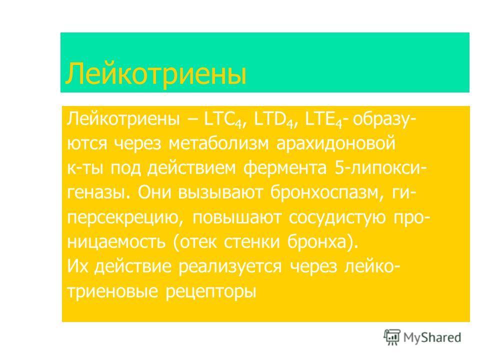Лейкотриены Лейкотриены – LTC 4, LTD 4, LTE 4 - образу- ются через метаболизм арахидоновой к-ты под действием фермента 5-липокси- геназы. Они вызывают бронхоспазм, ги- персекрецию, повышают сосудистую про- ницаемость (отек стенки бронха). Их действие