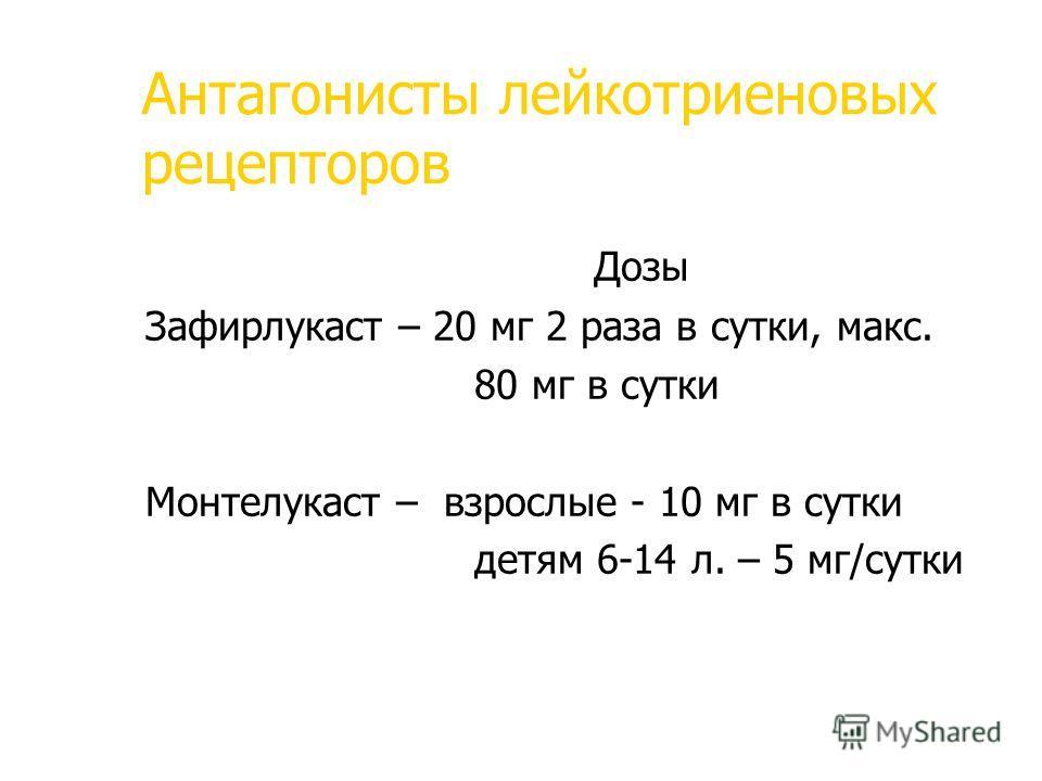 Антагонисты лейкотриеновых рецепторов Дозы Зафирлукаст – 20 мг 2 раза в сутки, макс. 80 мг в сутки Монтелукаст – взрослые - 10 мг в сутки детям 6-14 л. – 5 мг/сутки