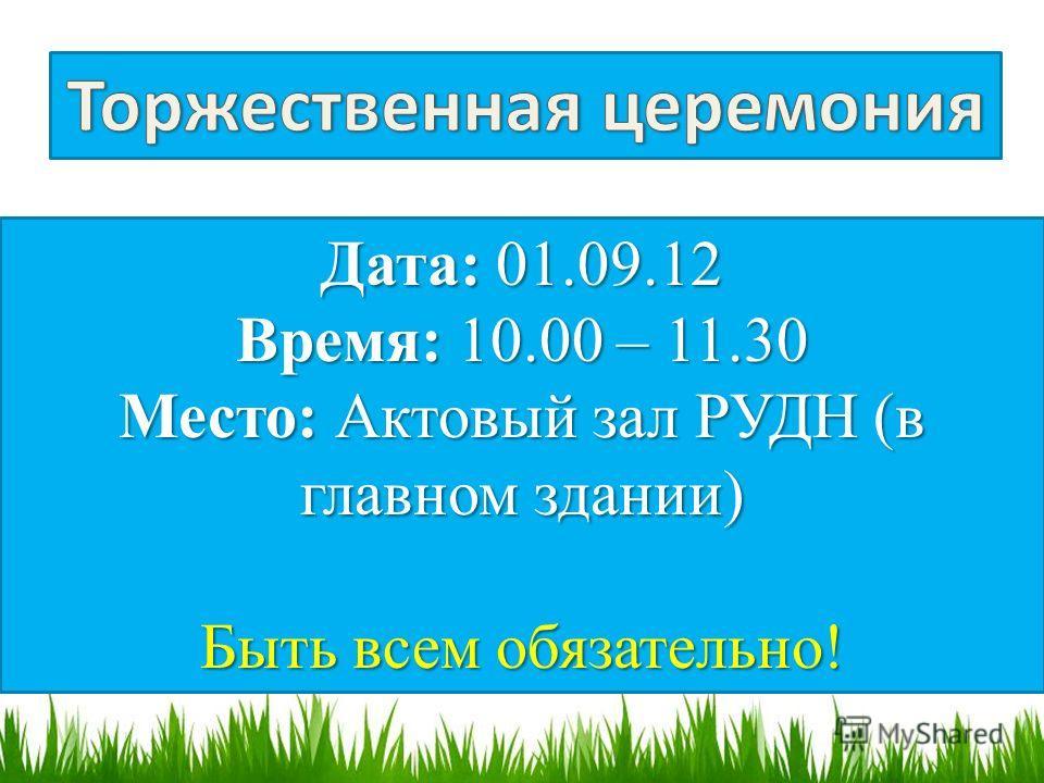 Дата: 01.09.12 Время: 10.00 – 11.30 Место: Актовый зал РУДН (в главном здании) Быть всем обязательно!