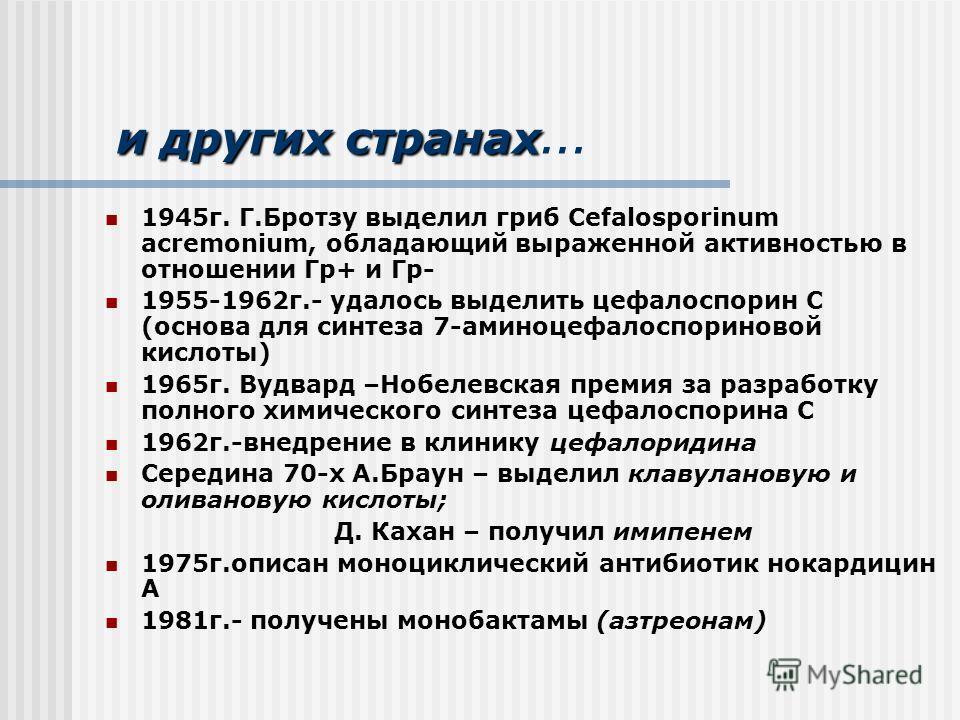и других странах и других странах … 1945г. Г.Бротзу выделил гриб Сefalosporinum acremonium, обладающий выраженной активностью в отношении Гр+ и Гр- 1955-1962г.- удалось выделить цефалоспорин С (основа для синтеза 7-аминоцефалоспориновой кислоты) 1965