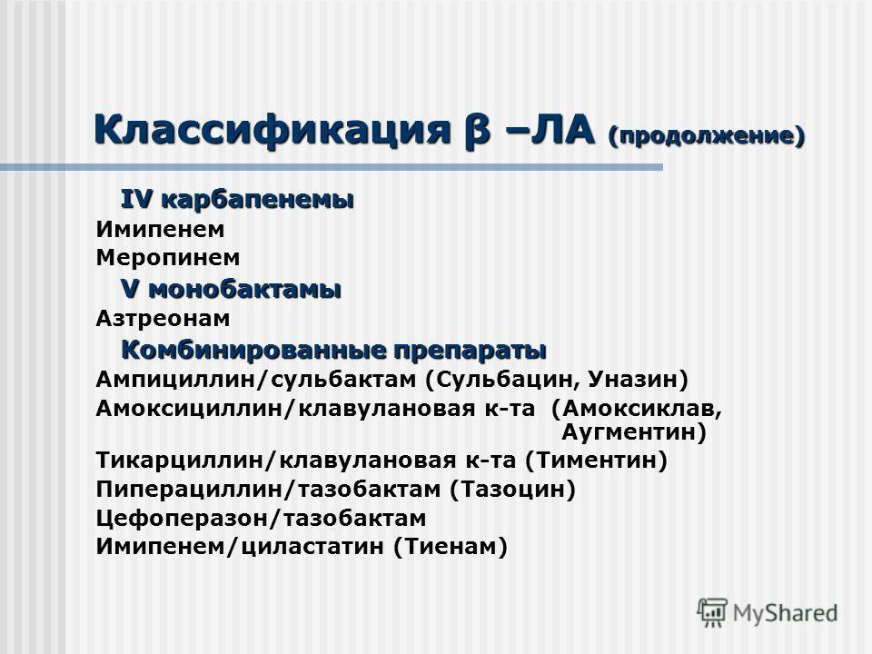 Классификация β –ЛА (продолжение) IV карбапенемы IV карбапенемы Имипенем Меропинем V монобактамы V монобактамы Азтреонам Комбинированные препараты Комбинированные препараты Ампициллин/сульбактам (Сульбацин, Уназин) Амоксициллин/клавулановая к-та (Амо