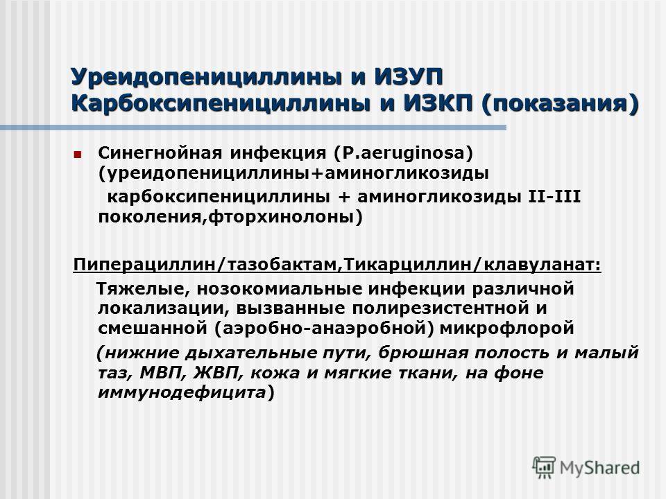 Уреидопенициллины и ИЗУП Карбоксипенициллины и ИЗКП (показания) Синегнойная инфекция (P.aeruginosa) (уреидопенициллины+аминогликозиды карбоксипенициллины + аминогликозиды II-III поколения,фторхинолоны) Пиперациллин/тазобактам,Тикарциллин/клавуланат: