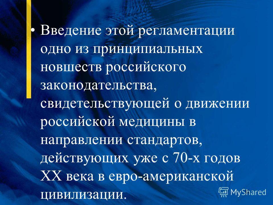 11 Введение этой регламентации одно из принципиальных новшеств российского законодательства, свидетельствующей о движении российской медицины в направлении стандартов, действующих уже с 70-х годов XX века в евро-американской цивилизации.