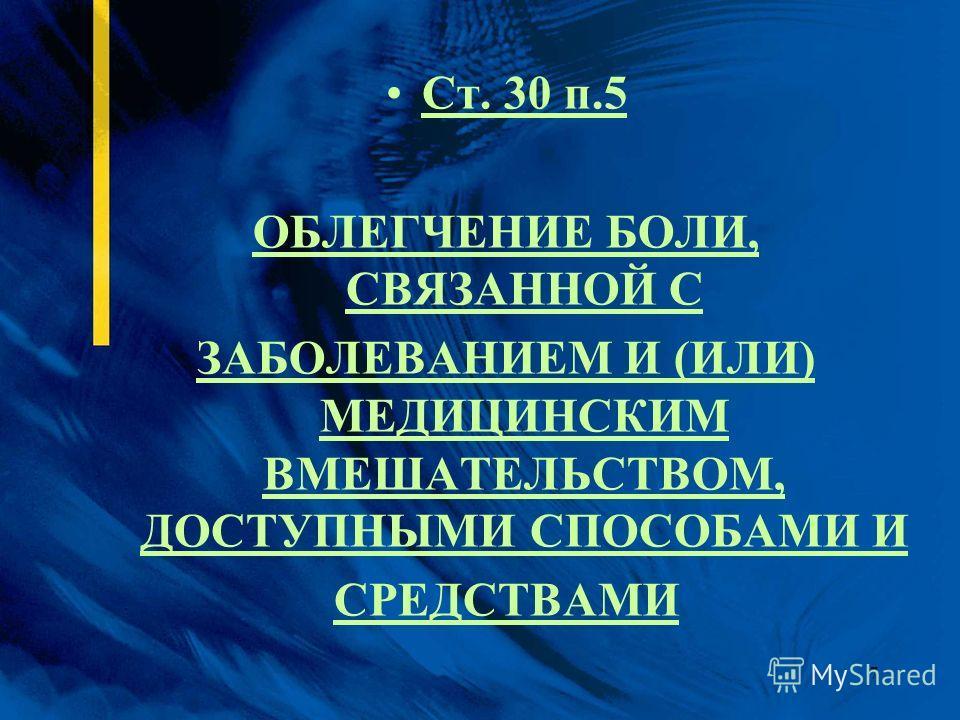 7 Ст. 30 п.5 ОБЛЕГЧЕНИЕ БОЛИ, СВЯЗАННОЙ С ЗАБОЛЕВАНИЕМ И (ИЛИ) МЕДИЦИНСКИМ ВМЕШАТЕЛЬСТВОМ, ДОСТУПНЫМИ СПОСОБАМИ И СРЕДСТВАМИ