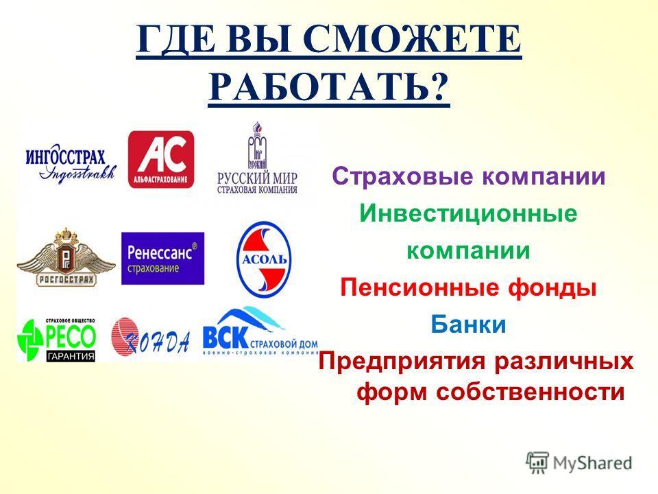 ГДЕ ВЫ СМОЖЕТЕ РАБОТАТЬ? Страховые компании Инвестиционные компании Пенсионные фонды Банки Предприятия различных форм собственности