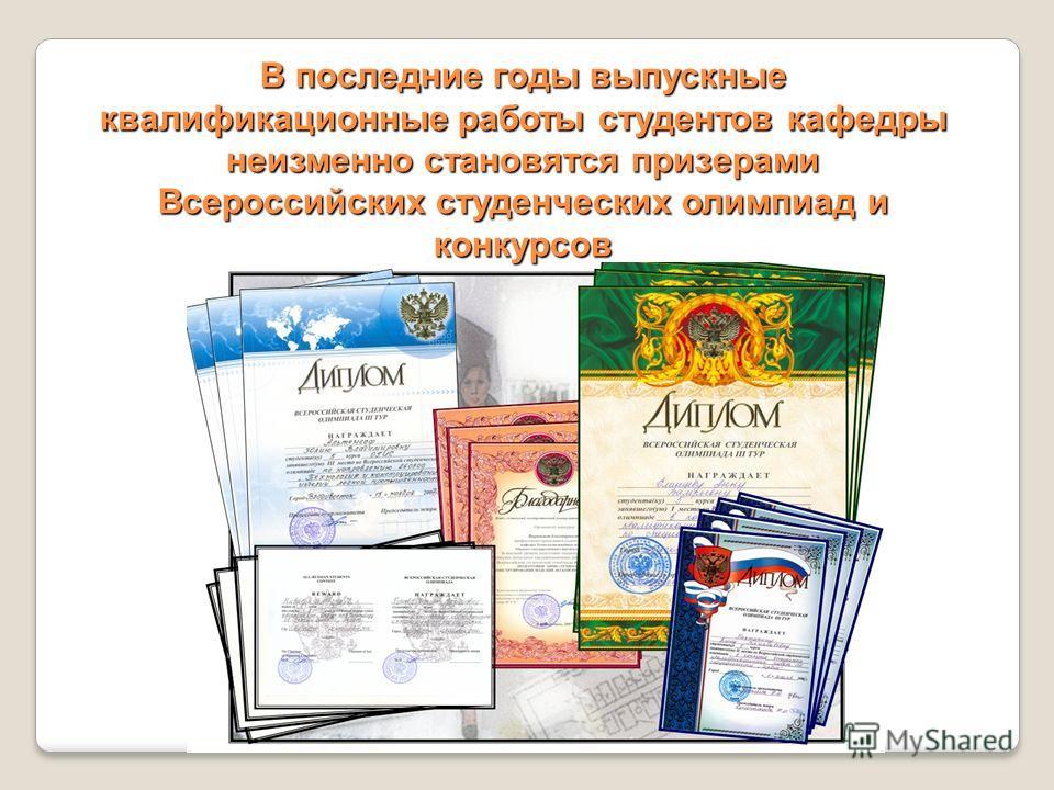 В последние годы выпускные квалификационные работы студентов кафедры неизменно становятся призерами Всероссийских студенческих олимпиад и конкурсов