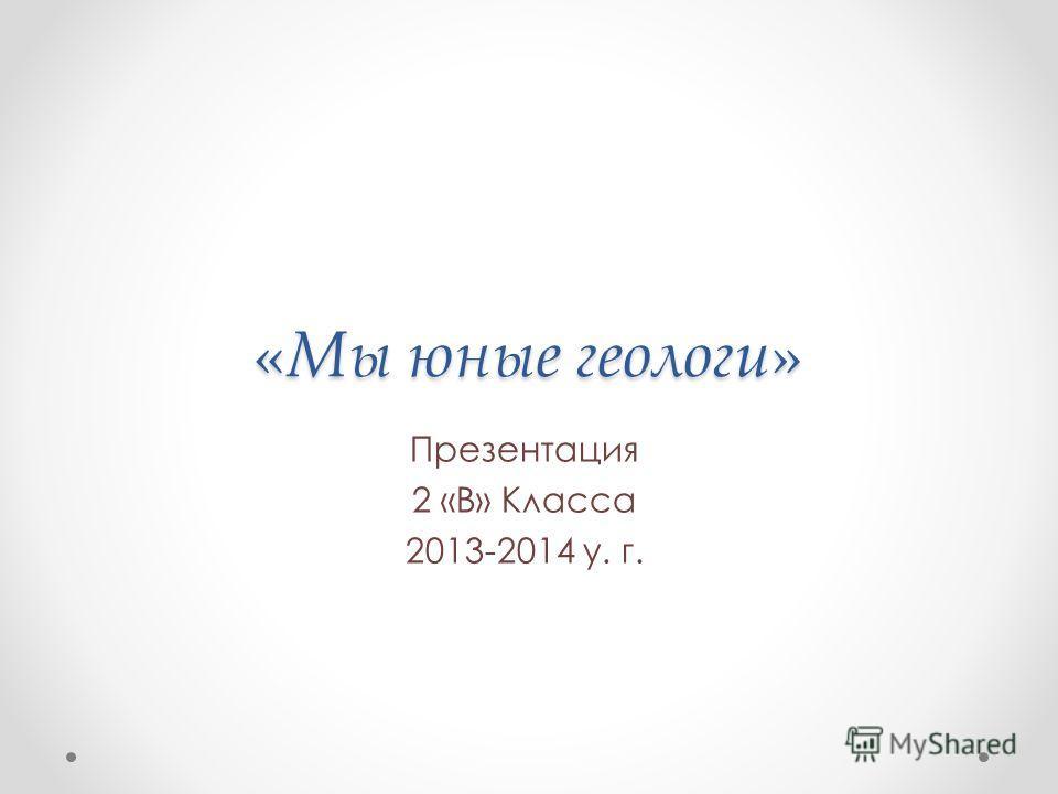 «Мы юные геологи» Презентация 2 «В» Класса 2013-2014 у. г.