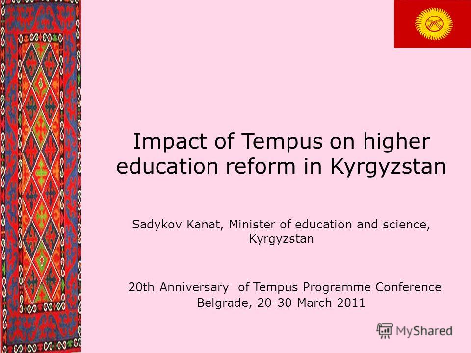 Impact of Tempus on higher education reform in Kyrgyzstan Sadykov Kanat, Minister of education and science, Kyrgyzstan 20th Anniversary of Tempus Programme Conference Belgrade, 20-30 March 2011