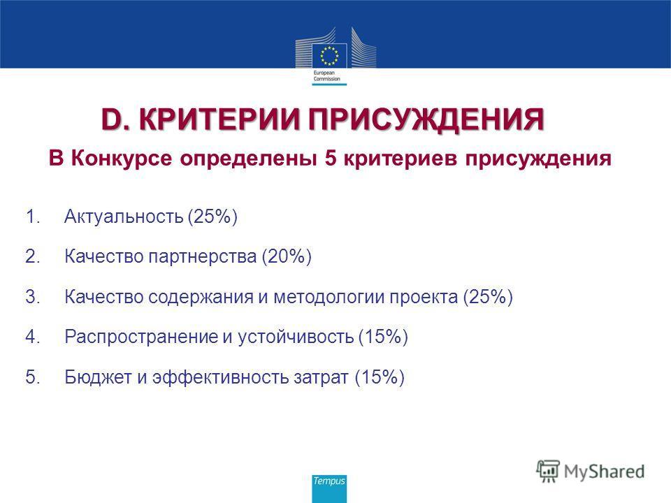 D. КРИТЕРИИ ПРИСУЖДЕНИЯ В Конкурсе определены 5 критериев присуждения 1.Актуальность (25%) 2.Качество партнерства (20%) 3.Качество содержания и методологии проекта (25%) 4.Распространение и устойчивость (15%) 5.Бюджет и эффективность затрат (15%)