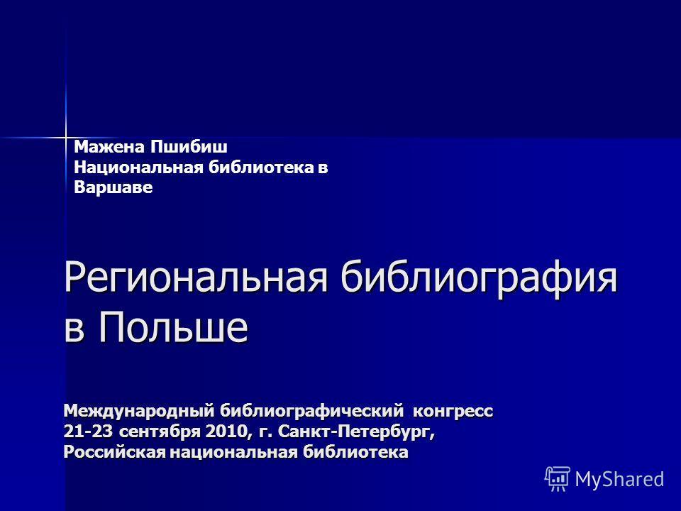 Региональнaя библиография в Польше Международный библиографический конгресс 21-23 сентября 2010, г. Санкт-Петербург, Российская национальная библиотека Мажена Пшибиш Национальная библиотека в Варшавe