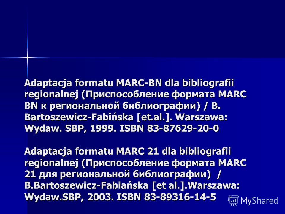 Adaptacja formatu MARC-BN dla bibliografii regionalnej (Приспособление формата МARC BN к региональной библиографии) / B. Bartoszewicz-Fabińska [et.al.]. Warszawa: Wydaw. SBP, 1999. ISBN 83-87629-20-0 Adaptacja formatu MARC 21 dla bibliografii regiona