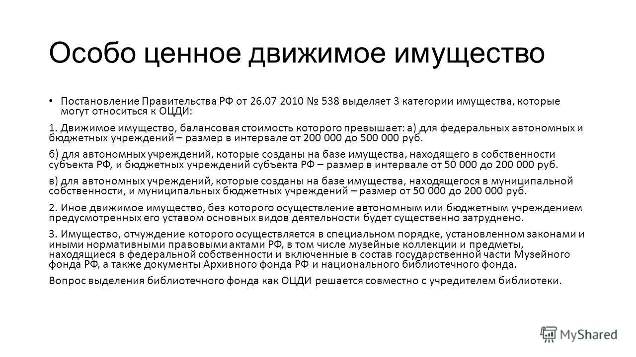 Особо ценное движимое имущество Постановление Правительства РФ от 26.07 2010 538 выделяет 3 категории имущества, которые могут относиться к ОЦДИ: 1. Движимое имущество, балансовая стоимость которого превышает: а) для федеральных автономных и бюджетны