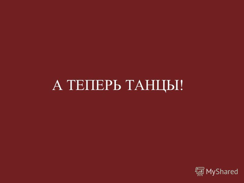 А ТЕПЕРЬ ТАНЦЫ!