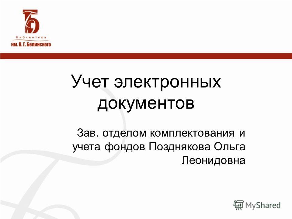 Учет электронных документов Зав. отделом комплектования и учета фондов Позднякова Ольга Леонидовна