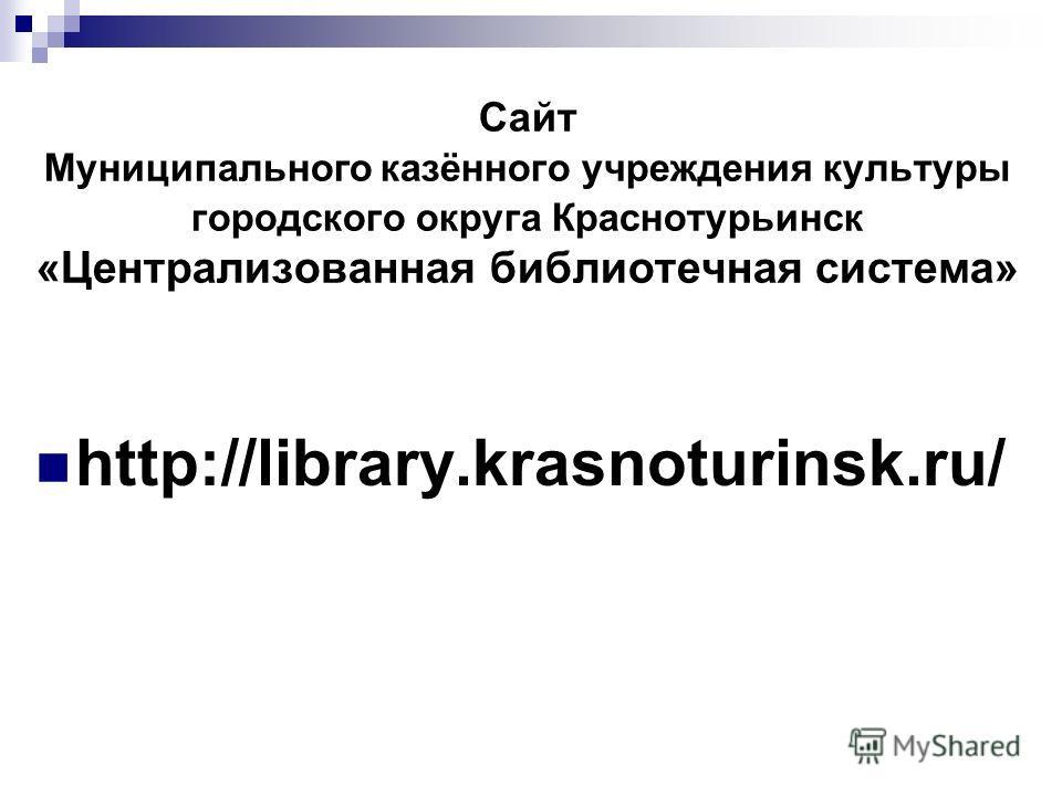 Сайт Муниципального казённого учреждения культуры городского округа Краснотурьинск «Централизованная библиотечная система» http://library.krasnoturinsk.ru/